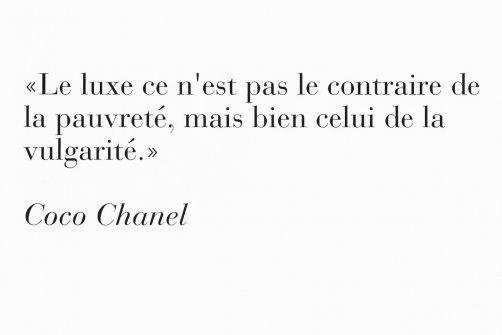 «Le luxe ce n'est pas le contraire de la pauvreté, mais bien celui de la vulgarité» - Coco Chanel